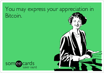 You may express your appreciation in Bitcoin.