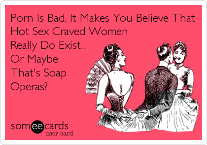 Porn Is Bad, It Makes You Believe That Hot Sex Craved Women Really Do Exist... Or Maybe That's Soap Operas?