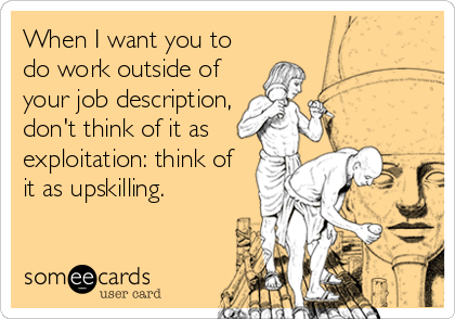 When I want you to do work outside of your job description, don't think of it as exploitation: think of it as upskilling.