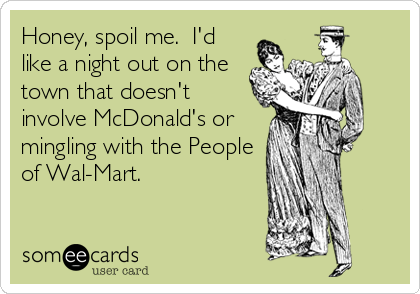 Honey, spoil me.  I'd like a night out on the town that doesn't involve McDonald's or mingling with the People of Wal-Mart.