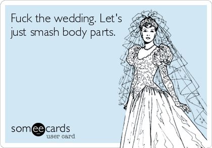 Fuck the wedding. Let's just smash body parts.