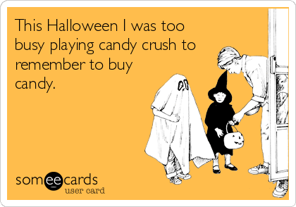 This Halloween I was too busy playing candy crush to remember to buy candy.