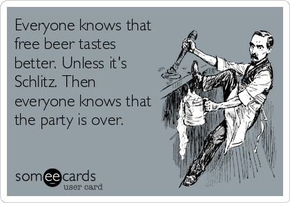 Everyone knows that free beer tastes better. Unless it's Schlitz. Then everyone knows that the party is over.