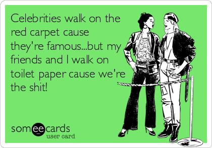 Celebrities walk on the red carpet cause they're famous...but my friends and I walk on toilet paper cause we're the shit!