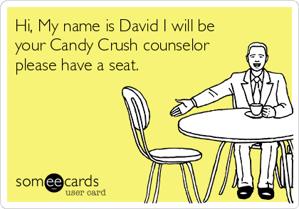 Hi, My name is David I will be your Candy Crush counselor please have a seat.