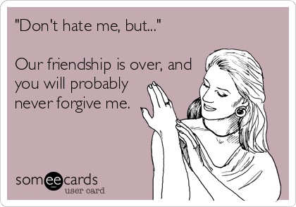 """""""Don't hate me, but...""""  Our friendship is over, and you will probably never forgive me."""