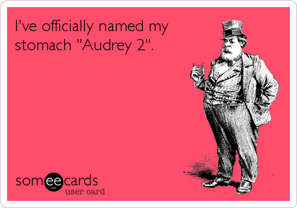 "I've officially named my stomach ""Audrey 2""."