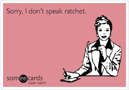 Sorry, I don't speak ratchet.