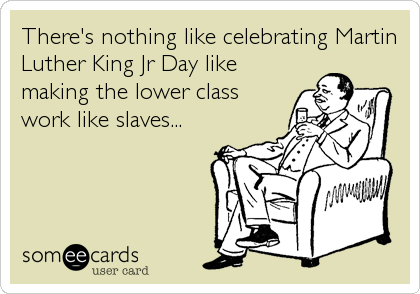 There's nothing like celebrating Martin Luther King Jr Day like making the lower class work like slaves...