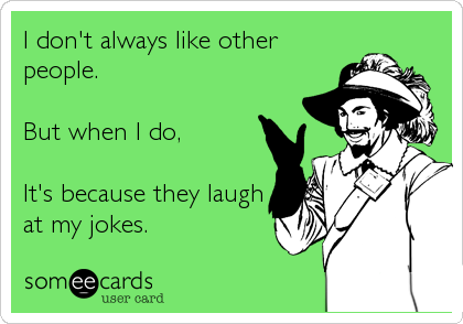 I don't always like other people.  But when I do,  It's because they laugh at my jokes.