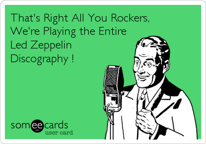 That's Right All You Rockers,  We're Playing the Entire Led Zeppelin Discography !