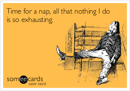 Time for a nap, all that nothing I do is so exhausting.