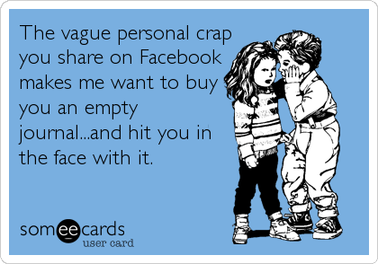 The vague personal crap you share on Facebook makes me want to buy you an empty journal...and hit you in the face with it.