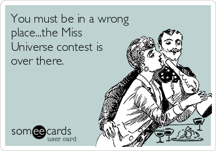 You must be in a wrong place...the Miss Universe contest is over there.