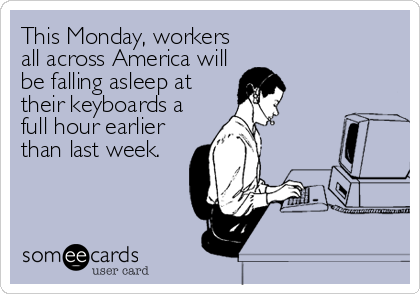 This Monday, workers all across America will be falling asleep at their keyboards a full hour earlier than last week.