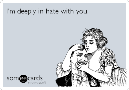 I'm deeply in hate with you.