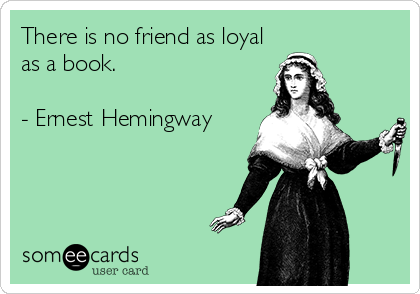 There is no friend as loyal as a book.  - Ernest Hemingway