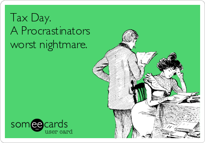 Tax Day. A Procrastinators worst nightmare.