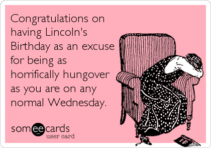 Congratulations on having Lincoln's Birthday as an excuse for being as horrifically hungover as you are on any normal Wednesday.