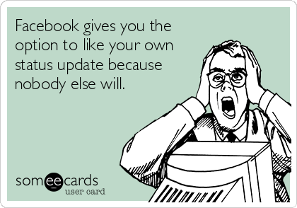 Facebook gives you the option to like your own status update because nobody else will.