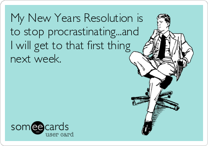 My New Years Resolution is to stop procrastinating...and I will get to that first thing next week.