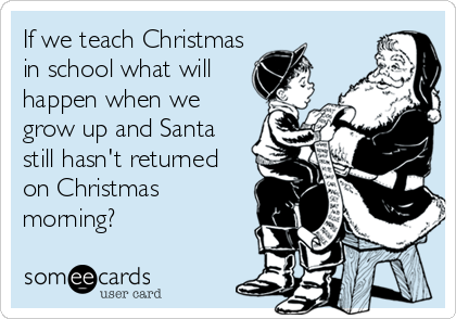 If we teach Christmas in school what will happen when we grow up and Santa still hasn't returned on Christmas morning?