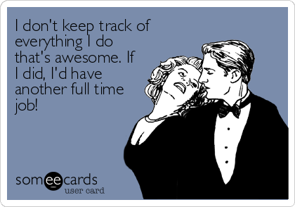 I don't keep track of everything I do that's awesome. If I did, I'd have another full time job!