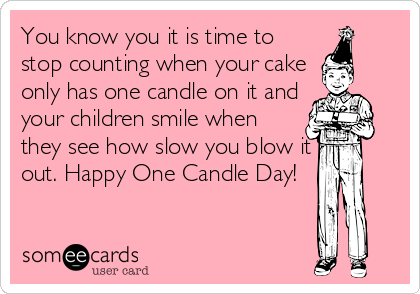 You know you it is time to stop counting when your cake only has one candle on it and your children smile when they see how slow you blow it out. Happy One Candle Day!