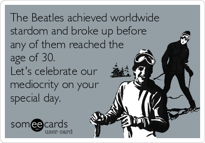 The Beatles achieved worldwide stardom and broke up before any of them reached the age of 30.   Let's celebrate our mediocrity on your special day.