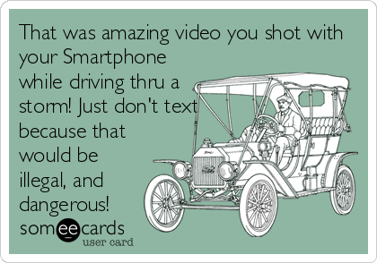 That was amazing video you shot with your Smartphone while driving thru a storm! Just don't text because that would be illegal, and dangerous!