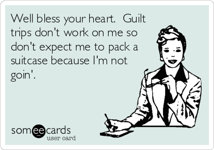 Well Bless Your Heart Guilt Trips Dont Work On Me So Dont Expect