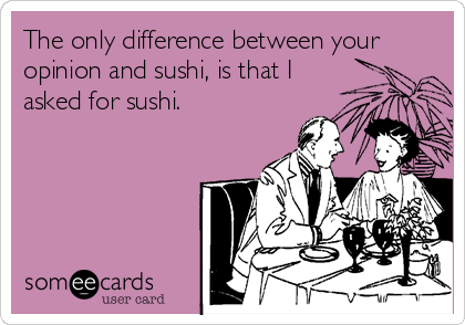 The only difference between your opinion and sushi, is that I asked for sushi.
