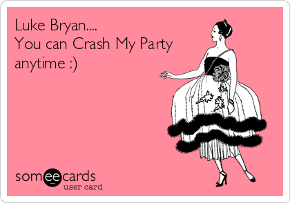 Luke Bryan.... You can Crash My Party anytime :)
