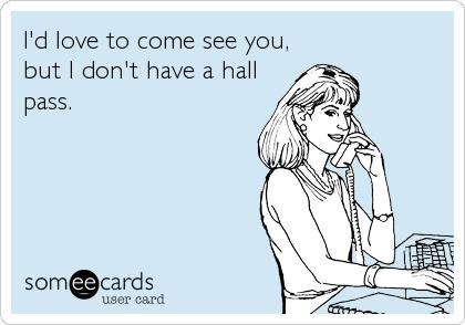 I'd love to come see you, but I don't have a hall pass.