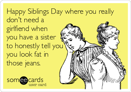 Happy Siblings Day where you really don't need a girlfiend when you have a sister to honestly tell you you look fat in those jeans.