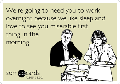We're going to need you to work overnight because we like sleep and love to see you miserable first thing in the morning.