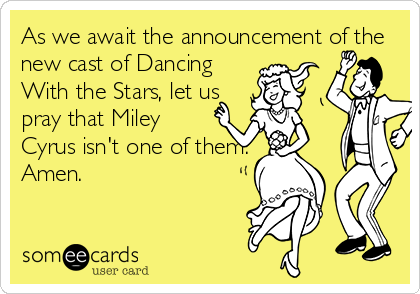 As we await the announcement of the new cast of Dancing With the Stars, let us pray that Miley Cyrus isn't one of them. Amen.