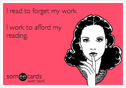 I read to forget my work.  I work to afford my reading.