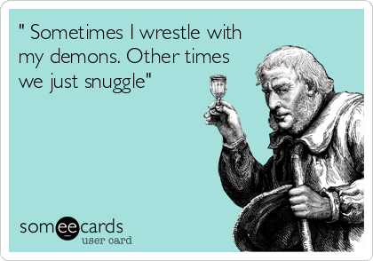 """ Sometimes I wrestle with my demons. Other times we just snuggle"""