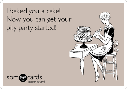 I baked you a cake! Now you can get your pity party started!