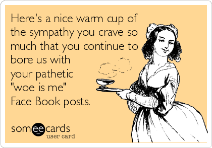 "Here's a nice warm cup of the sympathy you crave so much that you continue to bore us with your pathetic ""woe is me""  Face Book pos"