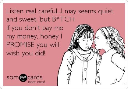 Listen real careful...I may seems quiet and sweet, but B*TCH if you don't pay me my money, honey I PROMISE you will wish you did!