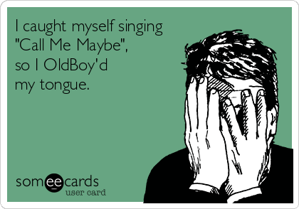 "I caught myself singing ""Call Me Maybe"", so I OldBoy'd my tongue."