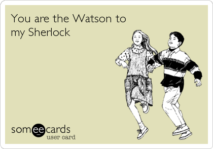 You are the Watson to my Sherlock