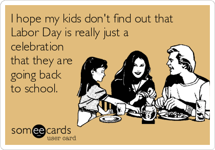 I hope my kids don't find out that Labor Day is really just a celebration that they are going back to school.