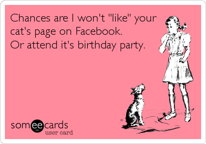 "Chances are I won't ""like"" your  cat's page on Facebook. Or attend it's birthday party."
