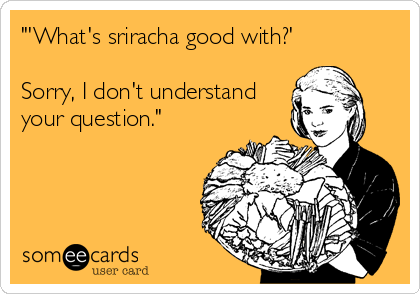 """'What's sriracha good with?'  Sorry, I don't understand your question."""
