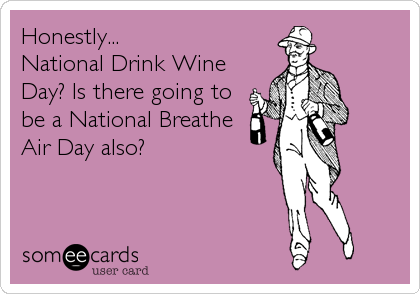 Honestly... National Drink Wine Day? Is there going to be a National Breathe Air Day also?