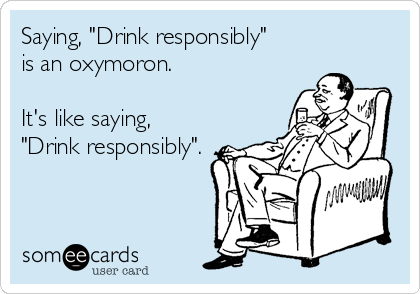 "Saying, ""Drink responsibly"" is an oxymoron.  It's like saying,  ""Drink responsibly""."