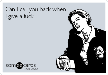 Can I call you back when I give a fuck.
